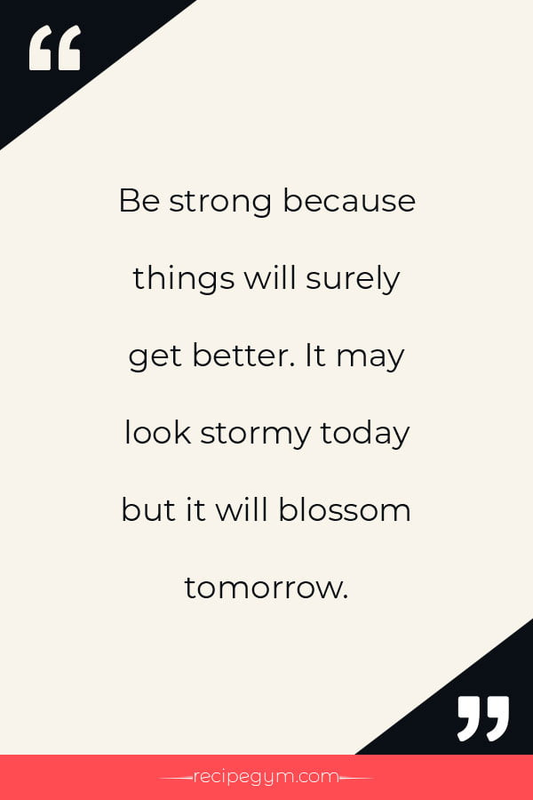 Be strong because things will surely get better