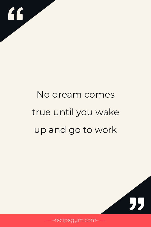 No dream comes true until you wake up and go to work