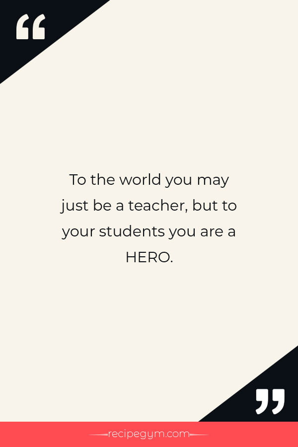 To the world you may just be a teacher but to your students you are a HERO