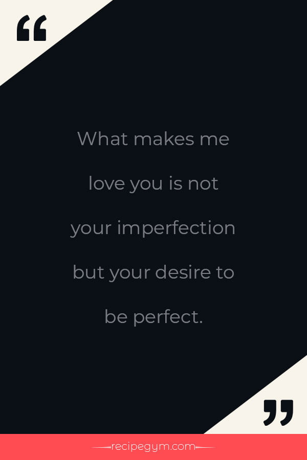 What makes me love you is not your imperfection but your desire to be perfect