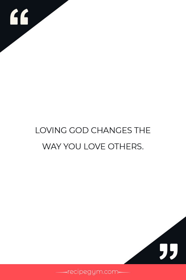 Loving god changes the way you love others