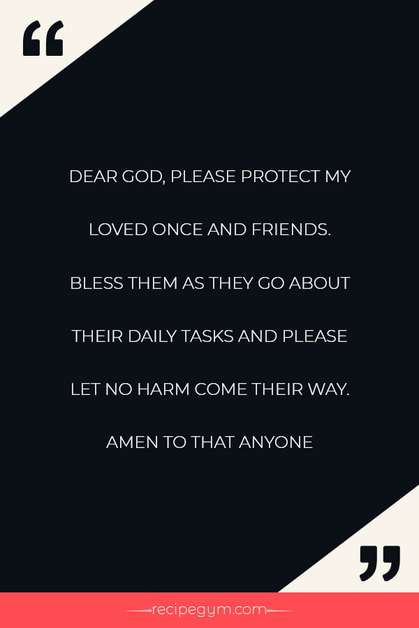 Dear god please protect my loved once and friends. Bless them as they go about their daily tasks and please let no harm come their way. Amen to that anyone