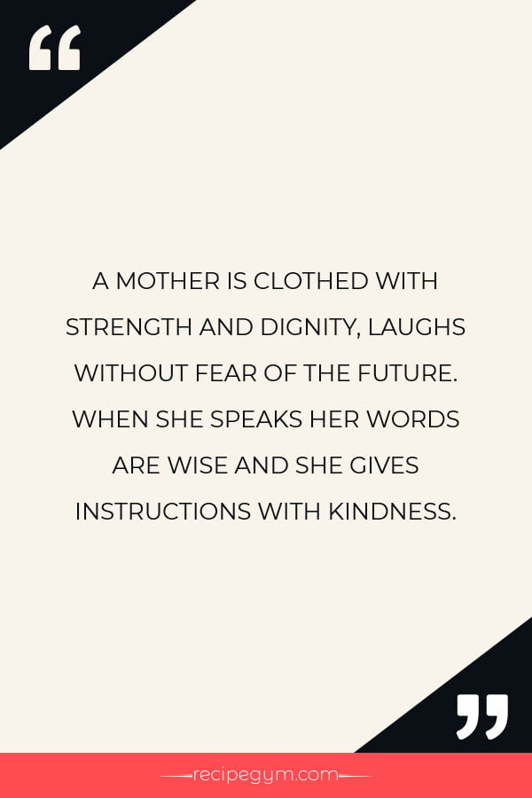 A MOTHER IS CLOTHED WITH STRENGTH AND DIGNITY LAUGHS WITHOUT FEAR OF THE FUTURE. WHEN SHE SPEAKS HER WORDS ARE WISE AND SHE GIVES INSTRUCTIONS WITH KINDNESS