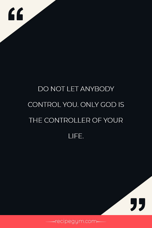 Do not let anybody control you. Only God is the controller of your life