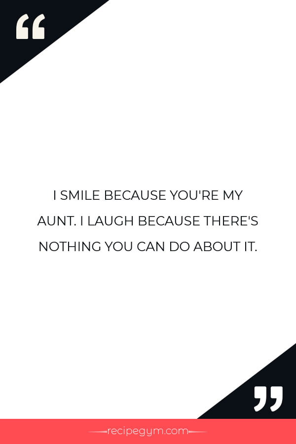 I SMILE BECAUSE YOURE MY AUNT. I LAUGH BECAUSE THERES NOTHING YOU CAN DO ABOUT IT
