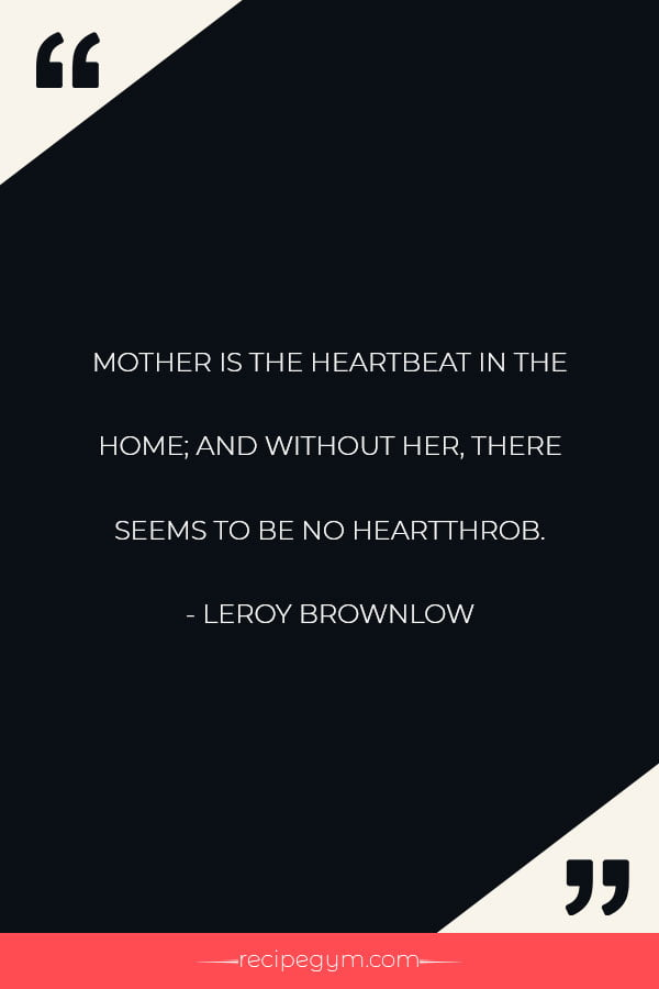 MOTHER IS THE HEARTBEAT IN THE HOME AND WITHOUT HER THERE SEEMS TO BE NO HEARTTHROB