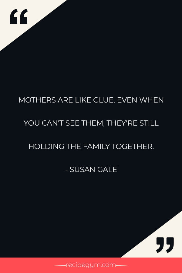 MOTHERS ARE LIKE GLUE. EVEN WHEN YOU CANT SEE THEM THEYRE STILL HOLDING THE FAMILY TOGETHER