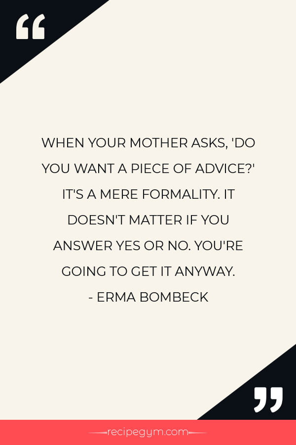 WHEN YOUR MOTHER ASKS DO YOU WANT A PIECE OF ADVICE ITS A MERE FORMALITY. IT DOESNT MATTER IF YOU ANSWER YES OR NO. YOURE GOING TO GET IT ANYWAY