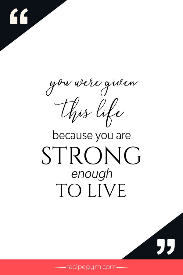 You were given this life because you are strong enough to live